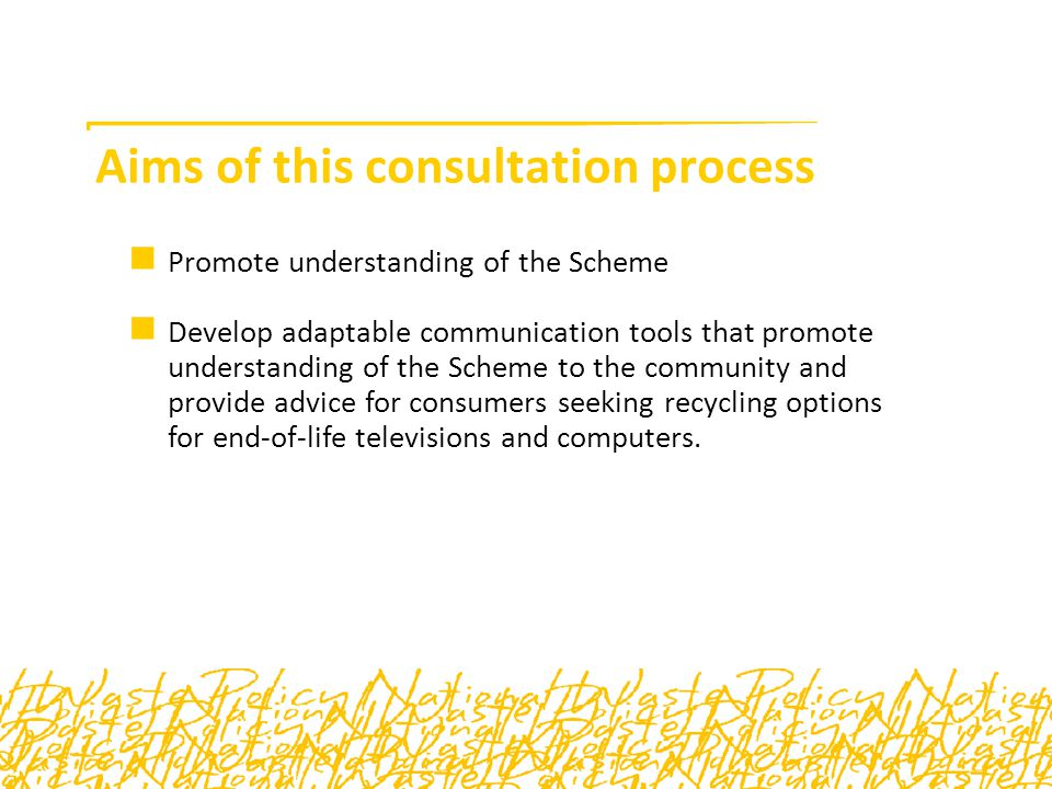 Communicating the Scheme Key outcome of this consultation process is to provide local government, recyclers and charities with tools to respond appropriately and consistently to the community Seeking feedback through these sessions as to what will work and what will not Preliminary thinking is an electronic toolkit containing printable flyers, posters and factsheets as well as generic articles for newsletters, and electronic media for websites and e-newsletters