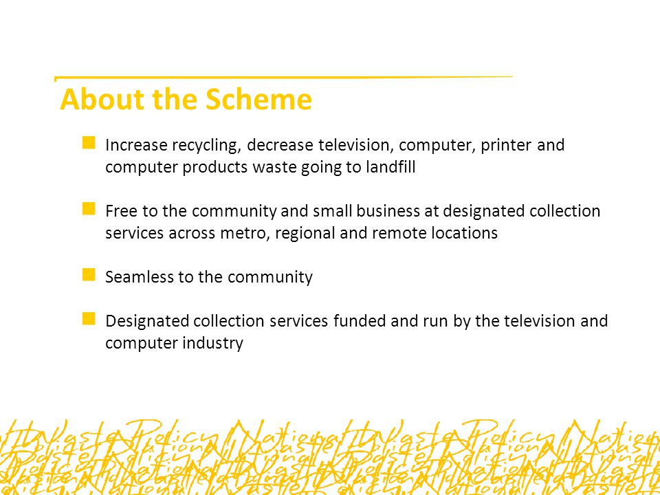 About the Scheme Increase recycling, decrease television, computer, printer and computer products waste going to landfill Free to the community and small business at designated collection services across metro, regional and remote locations Seamless to the community Designated collection services funded and run by the television and computer industry