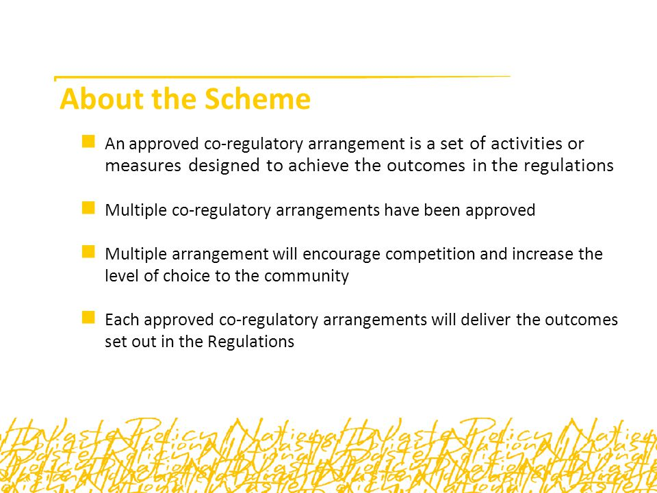 About the Scheme An approved co-regulatory arrangement is a set of activities or measures designed to achieve the outcomes in the regulations Multiple co-regulatory arrangements have been approved Multiple arrangement will encourage competition and increase the level of choice to the community Each approved co-regulatory arrangements will deliver the outcomes set out in the Regulations