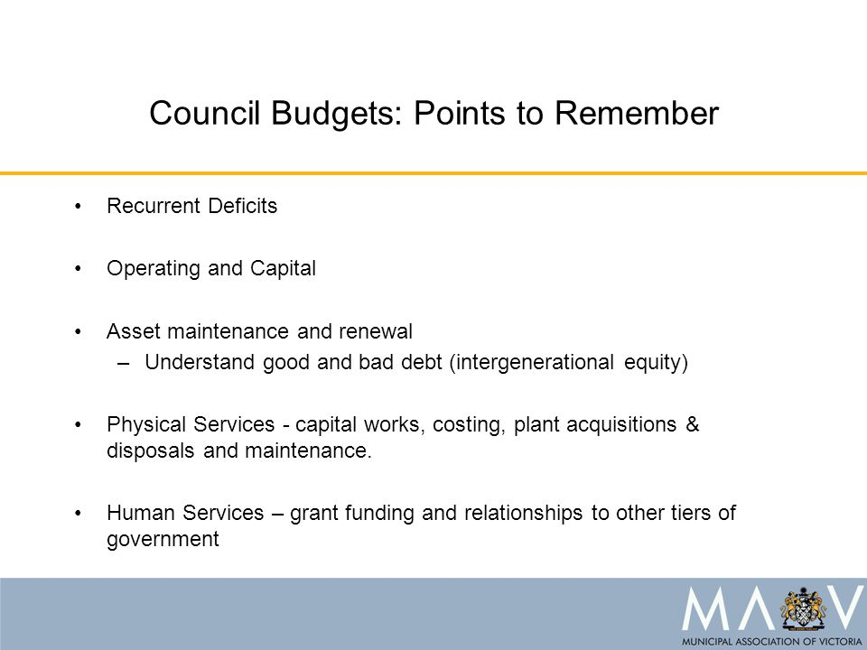 Council Budgets: Points to Remember Recurrent Deficits Operating and Capital Asset maintenance and renewal –Understand good and bad debt (intergenerational equity) Physical Services - capital works, costing, plant acquisitions & disposals and maintenance.
