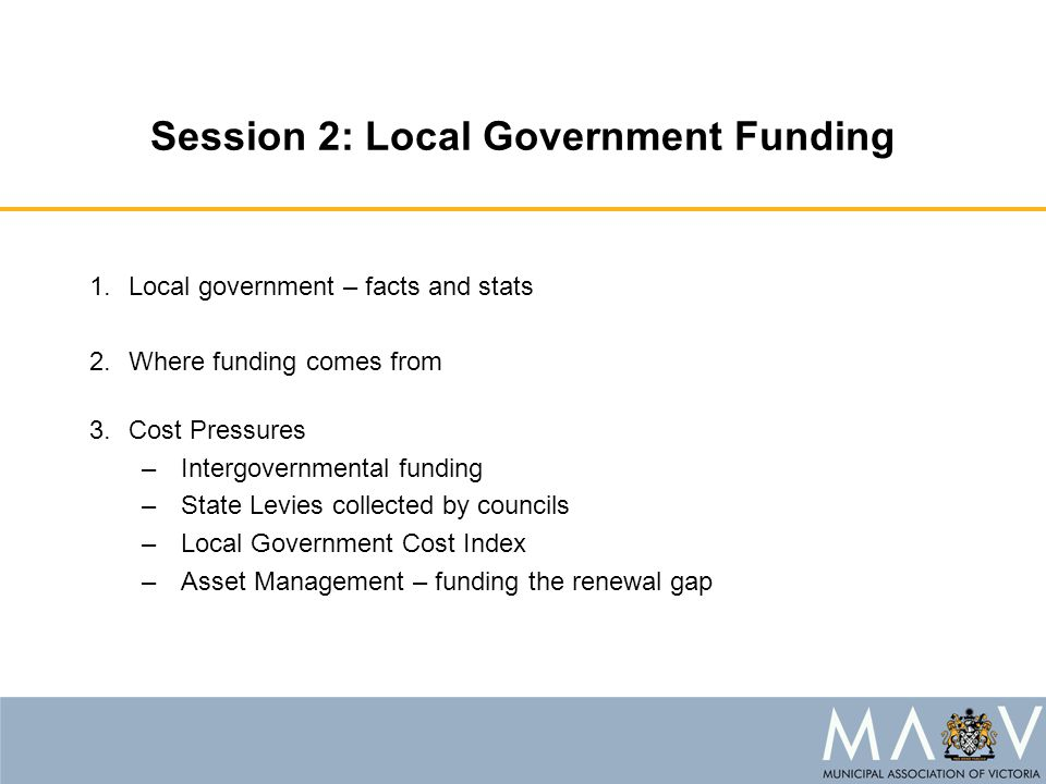 Session 2: Local Government Funding 1.Local government – facts and stats 2.Where funding comes from 3.Cost Pressures –Intergovernmental funding –State