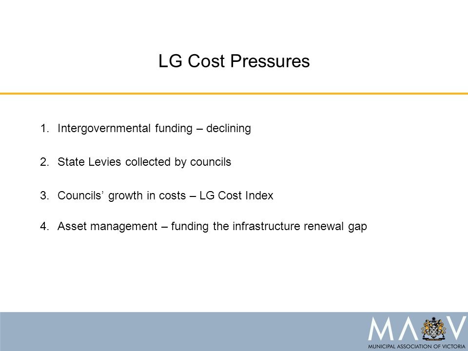 LG Cost Pressures 1.Intergovernmental funding – declining 2.State Levies collected by councils 3.Councils' growth in costs – LG Cost Index 4.Asset man