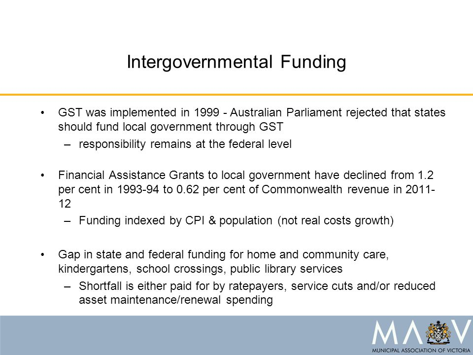 Intergovernmental Funding GST was implemented in 1999 - Australian Parliament rejected that states should fund local government through GST –responsib