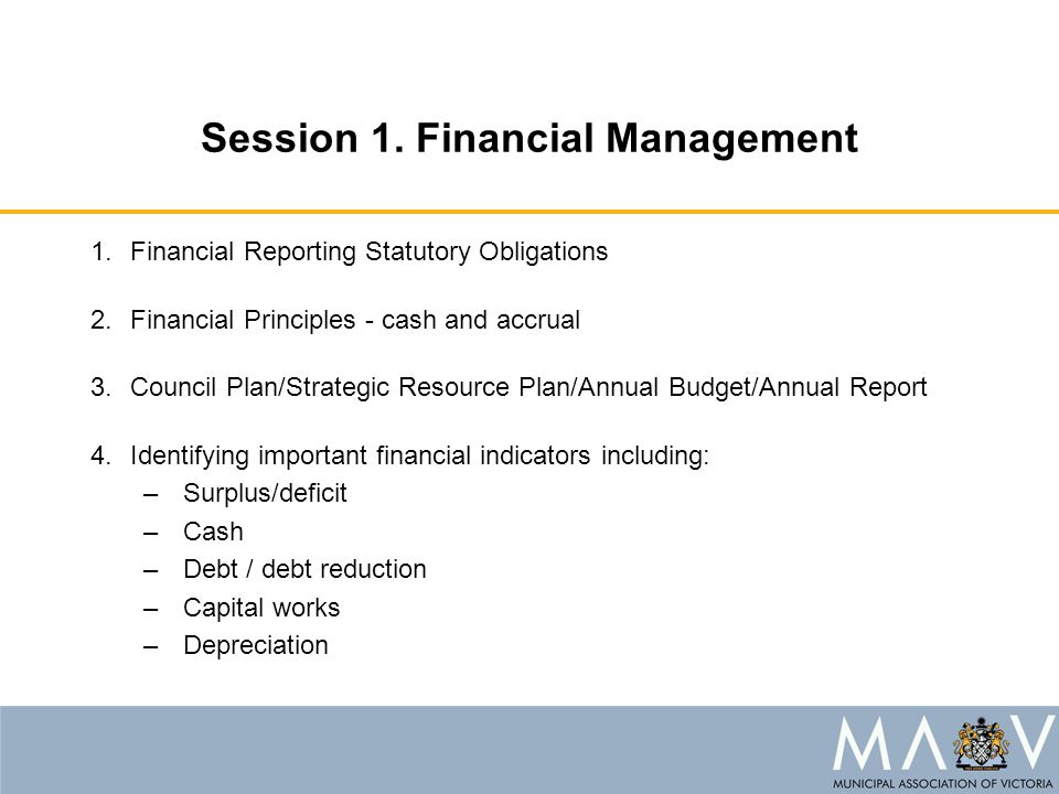 Session 1. Financial Management 1.Financial Reporting Statutory Obligations 2.Financial Principles - cash and accrual 3.Council Plan/Strategic Resourc