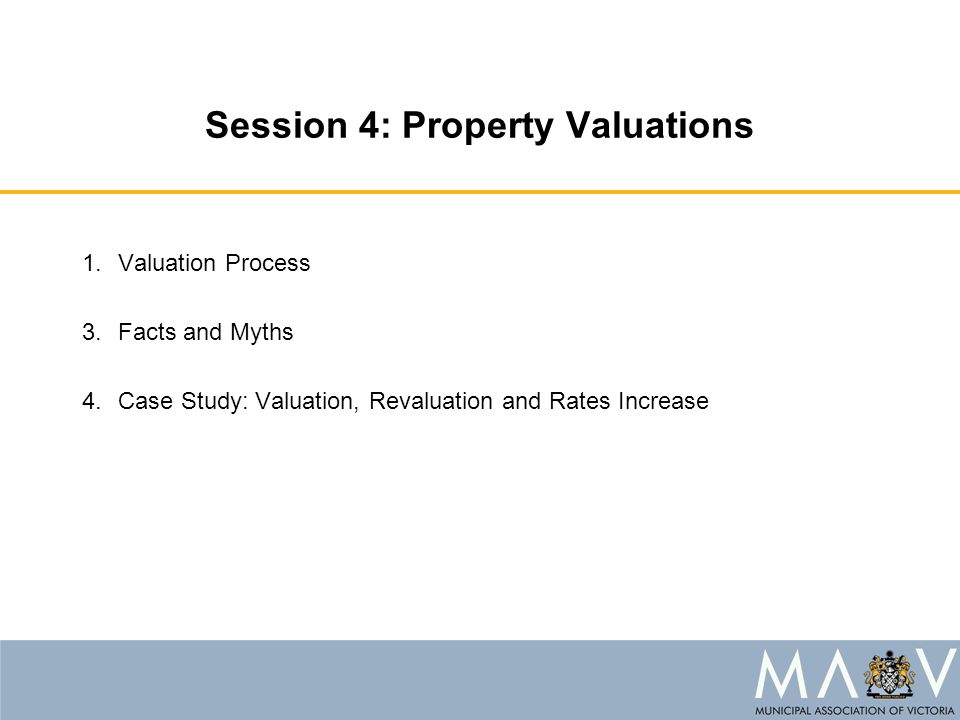 Session 4: Property Valuations 1.Valuation Process 3.Facts and Myths 4.Case Study: Valuation, Revaluation and Rates Increase