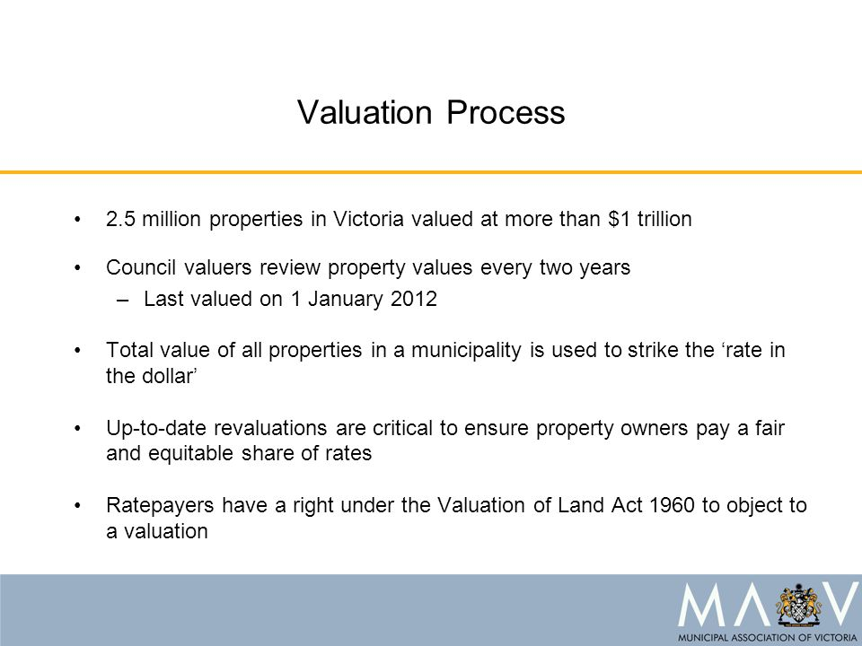 Valuation Process 2.5 million properties in Victoria valued at more than $1 trillion Council valuers review property values every two years –Last valued on 1 January 2012 Total value of all properties in a municipality is used to strike the 'rate in the dollar' Up-to-date revaluations are critical to ensure property owners pay a fair and equitable share of rates Ratepayers have a right under the Valuation of Land Act 1960 to object to a valuation