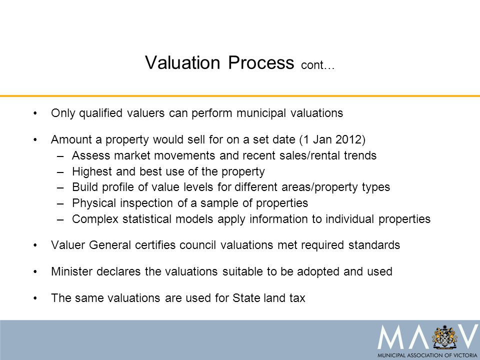 Valuation Process cont… Only qualified valuers can perform municipal valuations Amount a property would sell for on a set date (1 Jan 2012) –Assess market movements and recent sales/rental trends –Highest and best use of the property –Build profile of value levels for different areas/property types –Physical inspection of a sample of properties –Complex statistical models apply information to individual properties Valuer General certifies council valuations met required standards Minister declares the valuations suitable to be adopted and used The same valuations are used for State land tax