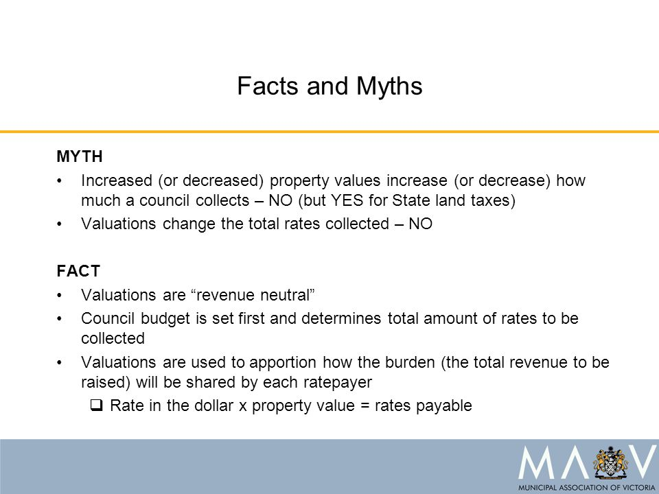 Facts and Myths MYTH Increased (or decreased) property values increase (or decrease) how much a council collects – NO (but YES for State land taxes) V