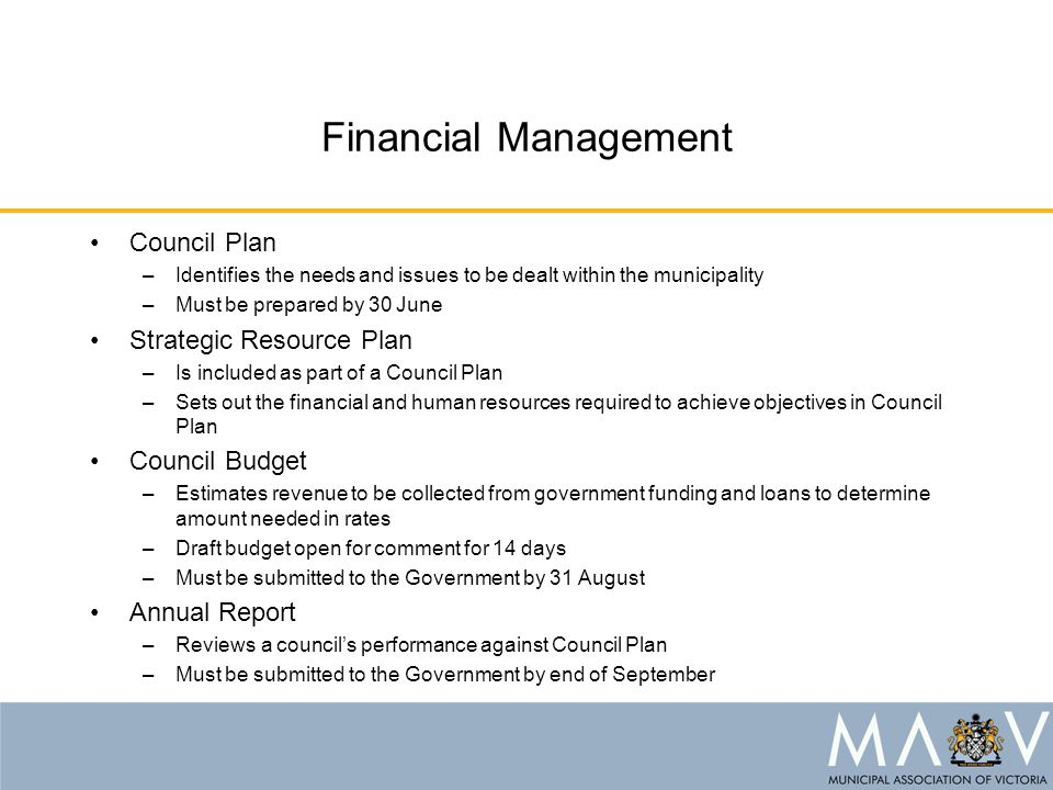 Financial Management Council Plan –Identifies the needs and issues to be dealt within the municipality –Must be prepared by 30 June Strategic Resource Plan –Is included as part of a Council Plan –Sets out the financial and human resources required to achieve objectives in Council Plan Council Budget –Estimates revenue to be collected from government funding and loans to determine amount needed in rates –Draft budget open for comment for 14 days –Must be submitted to the Government by 31 August Annual Report –Reviews a council's performance against Council Plan –Must be submitted to the Government by end of September