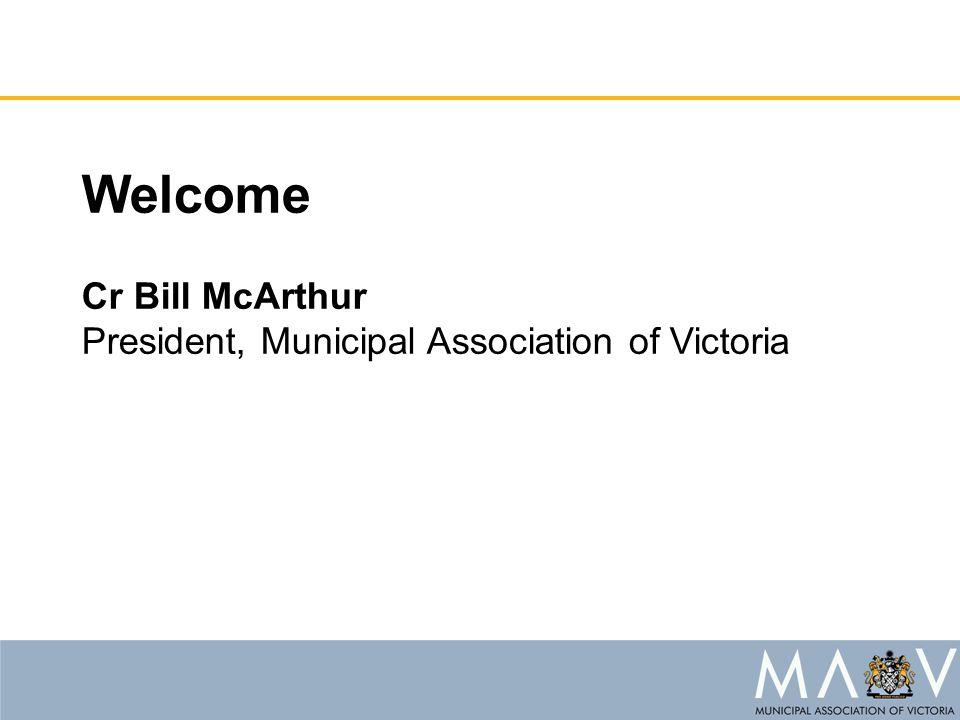 Welcome Cr Bill McArthur President, Municipal Association of Victoria