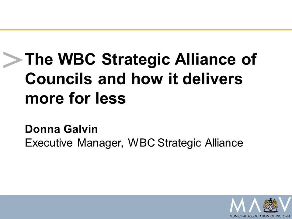 The WBC Strategic Alliance of Councils and how it delivers more for less Donna Galvin Executive Manager, WBC Strategic Alliance