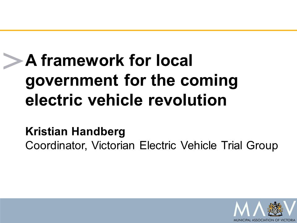 A framework for local government for the coming electric vehicle revolution Kristian Handberg Coordinator, Victorian Electric Vehicle Trial Group