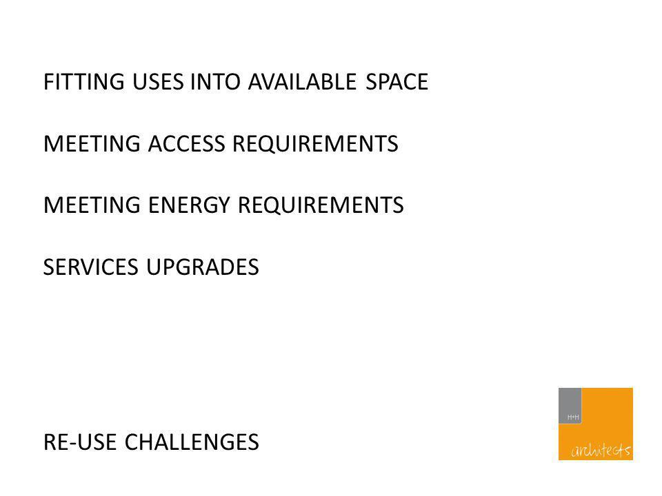 RE-USE CHALLENGES FITTING USES INTO AVAILABLE SPACE MEETING ACCESS REQUIREMENTS MEETING ENERGY REQUIREMENTS SERVICES UPGRADES