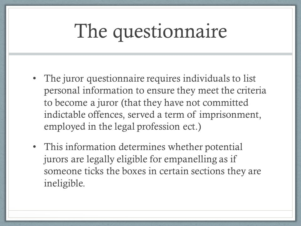 The questionnaire The juror questionnaire requires individuals to list personal information to ensure they meet the criteria to become a juror (that they have not committed indictable offences, served a term of imprisonment, employed in the legal profession ect.) This information determines whether potential jurors are legally eligible for empanelling as if someone ticks the boxes in certain sections they are ineligible.