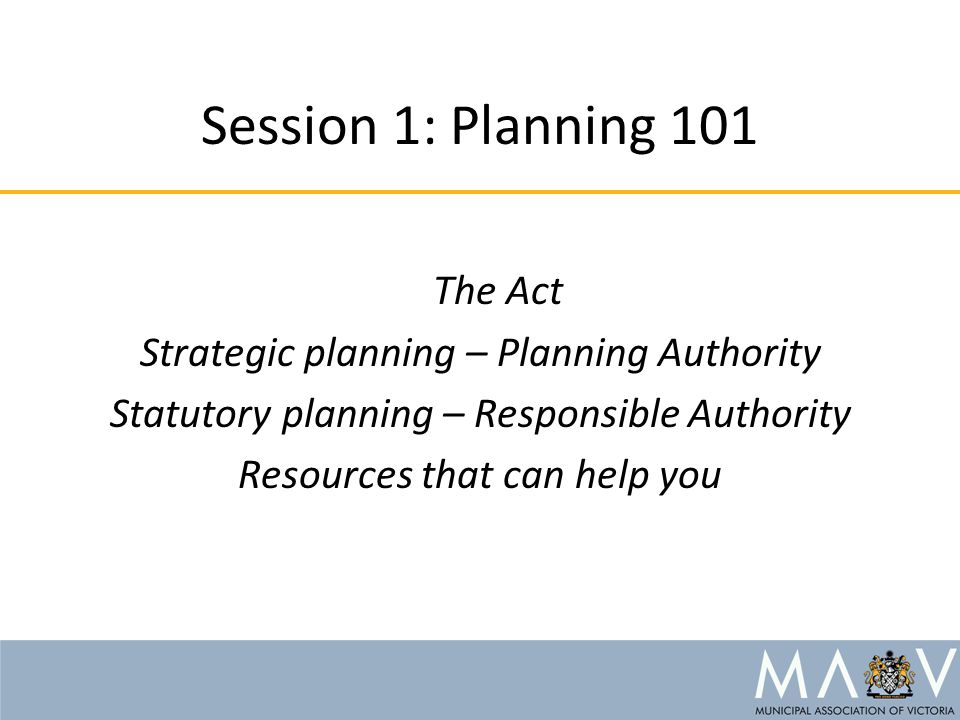 Session 1: Planning 101 The Act Strategic planning – Planning Authority Statutory planning – Responsible Authority Resources that can help you