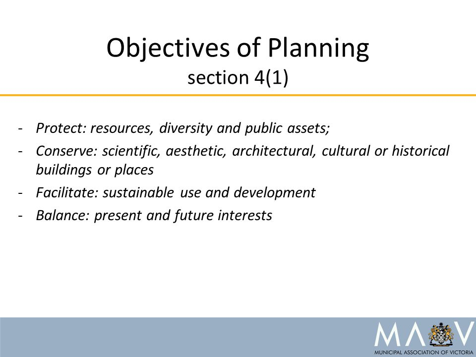 Objectives of Planning section 4(1) -Protect: resources, diversity and public assets; -Conserve: scientific, aesthetic, architectural, cultural or historical buildings or places -Facilitate: sustainable use and development -Balance: present and future interests
