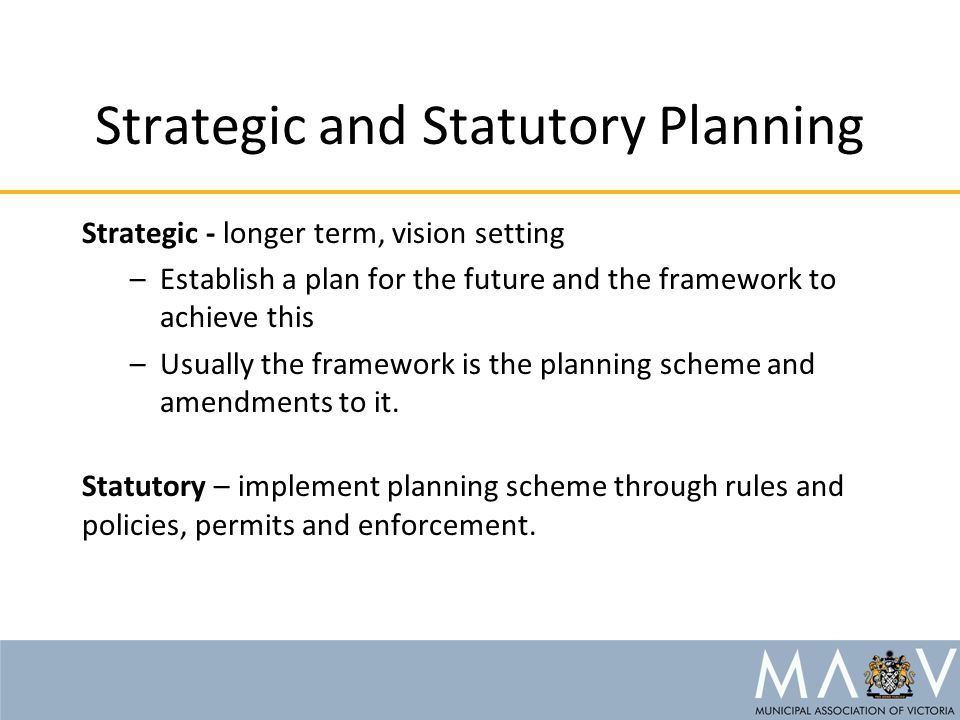 Strategic and Statutory Planning Strategic - longer term, vision setting –Establish a plan for the future and the framework to achieve this –Usually the framework is the planning scheme and amendments to it.
