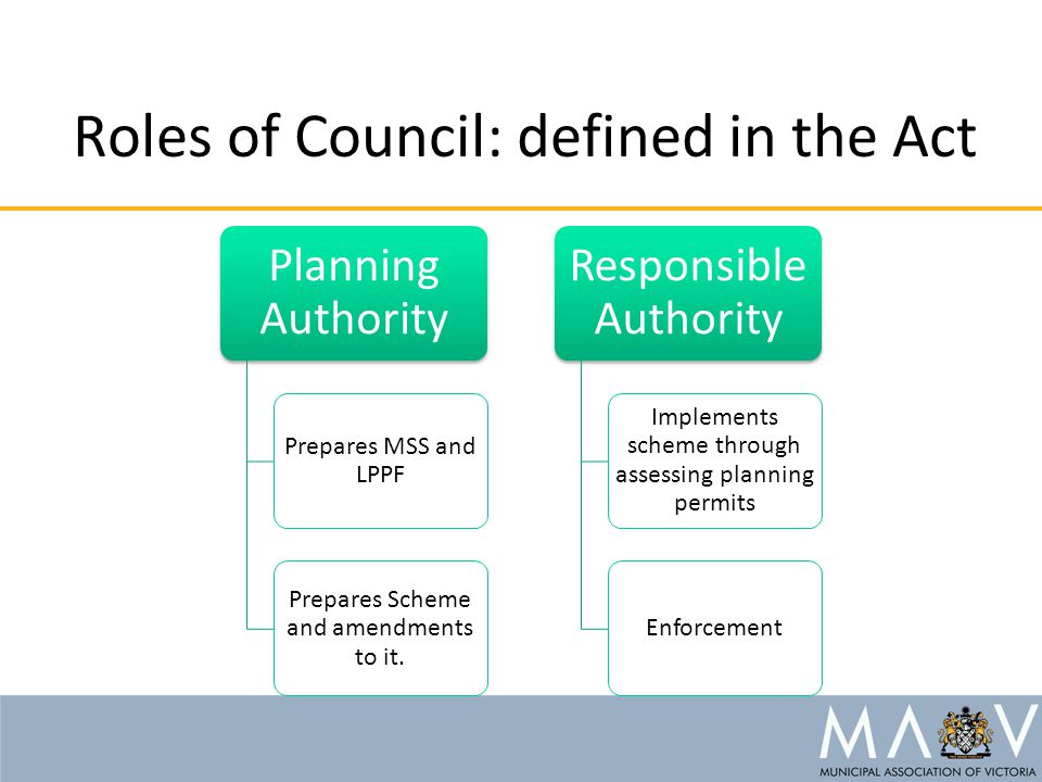 Roles of Council: defined in the Act Planning Authority Prepares MSS and LPPF Prepares Scheme and amendments to it. Responsible Authority Implements s