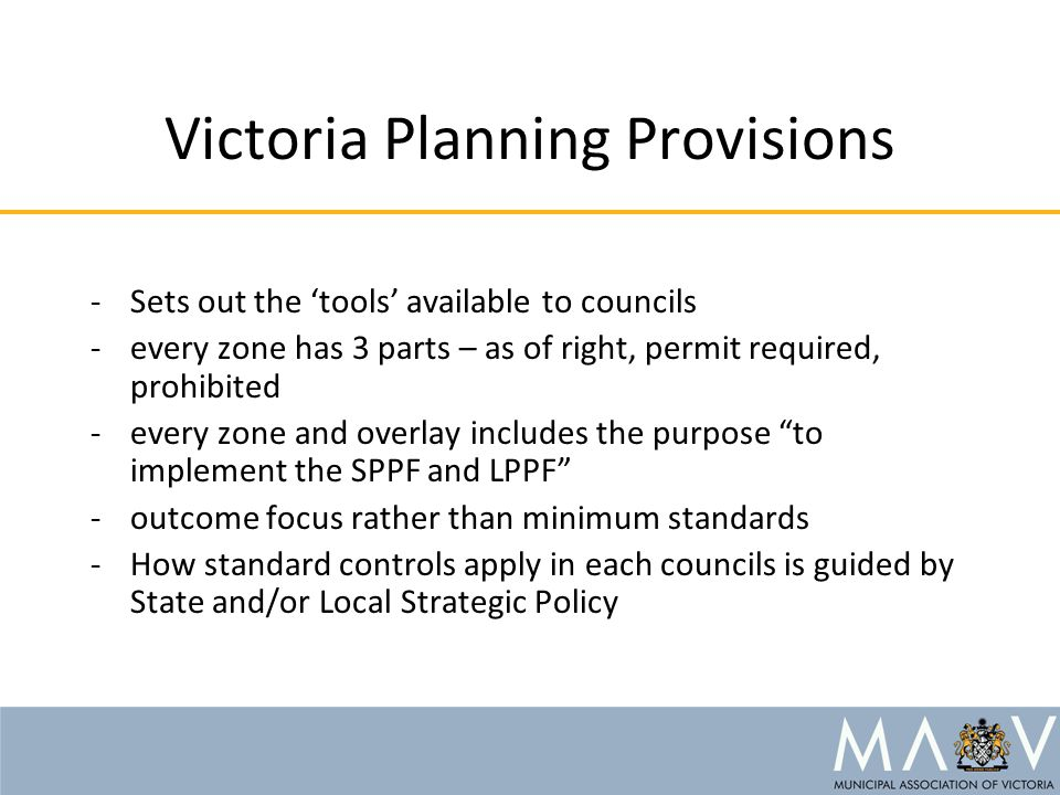 Victoria Planning Provisions -Sets out the 'tools' available to councils -every zone has 3 parts – as of right, permit required, prohibited -every zone and overlay includes the purpose to implement the SPPF and LPPF -outcome focus rather than minimum standards -How standard controls apply in each councils is guided by State and/or Local Strategic Policy