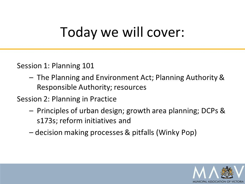 Today we will cover: Session 1: Planning 101 –The Planning and Environment Act; Planning Authority & Responsible Authority; resources Session 2: Plann
