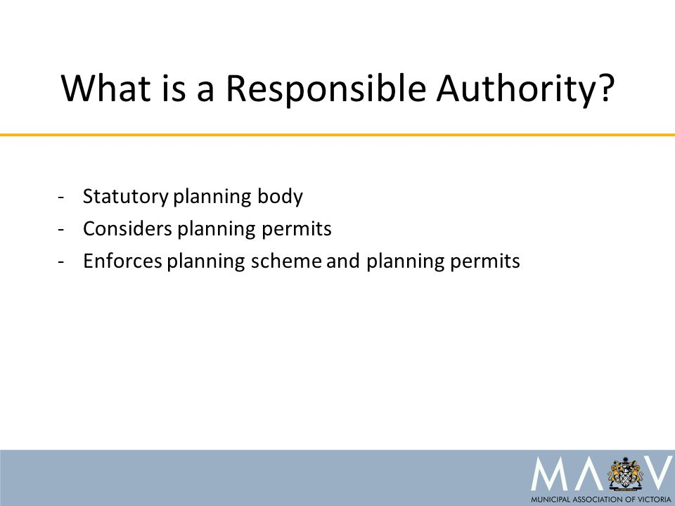 What is a Responsible Authority? -Statutory planning body -Considers planning permits -Enforces planning scheme and planning permits