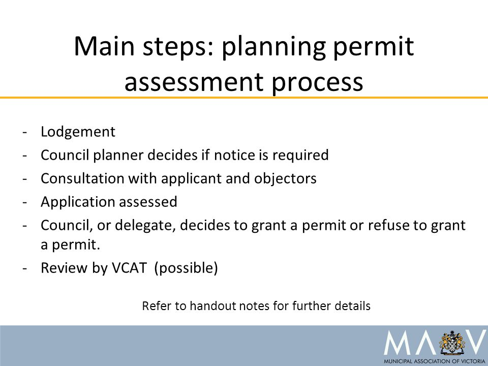 Main steps: planning permit assessment process -Lodgement -Council planner decides if notice is required -Consultation with applicant and objectors -A