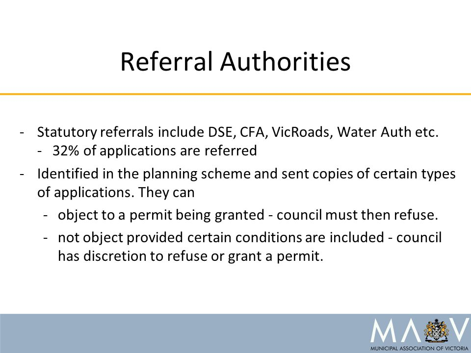 Referral Authorities -Statutory referrals include DSE, CFA, VicRoads, Water Auth etc. - 32% of applications are referred -Identified in the planning s