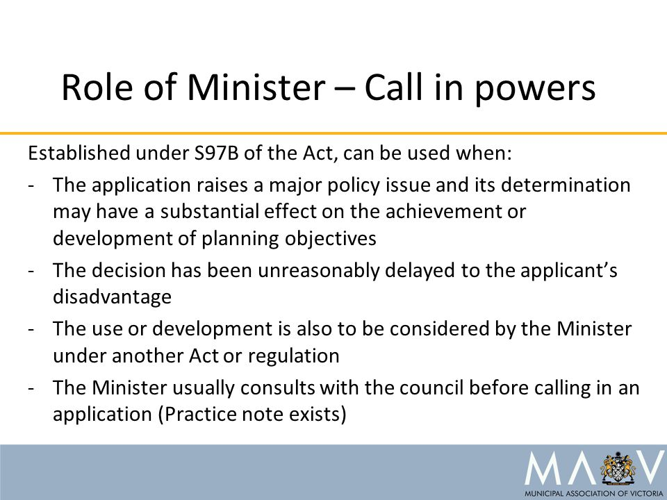 Role of Minister – Call in powers Established under S97B of the Act, can be used when: -The application raises a major policy issue and its determination may have a substantial effect on the achievement or development of planning objectives -The decision has been unreasonably delayed to the applicant's disadvantage -The use or development is also to be considered by the Minister under another Act or regulation -The Minister usually consults with the council before calling in an application (Practice note exists)