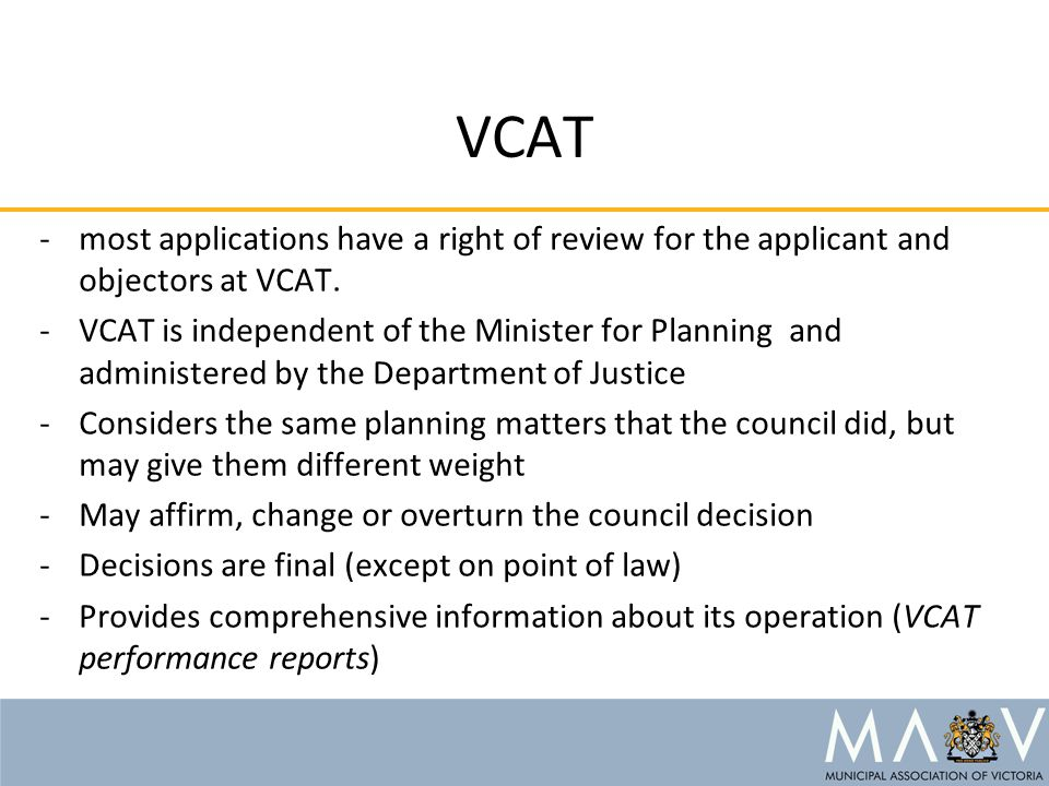 VCAT -most applications have a right of review for the applicant and objectors at VCAT. -VCAT is independent of the Minister for Planning and administ