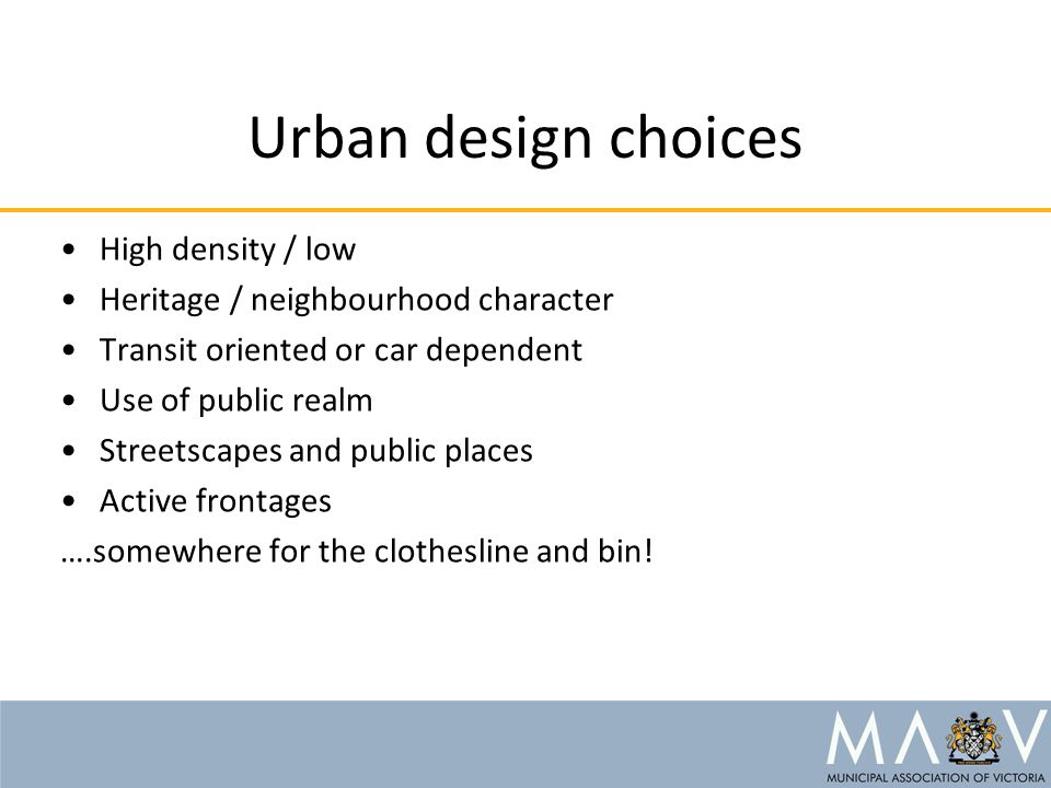 Urban design choices High density / low Heritage / neighbourhood character Transit oriented or car dependent Use of public realm Streetscapes and publ