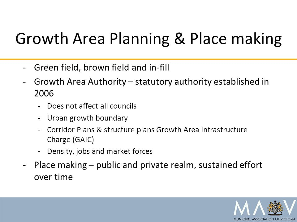 Growth Area Planning & Place making -Green field, brown field and in-fill -Growth Area Authority – statutory authority established in 2006 -Does not a