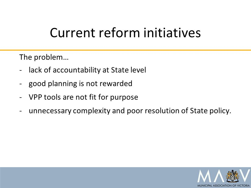 Current reform initiatives The problem… -lack of accountability at State level -good planning is not rewarded -VPP tools are not fit for purpose -unnecessary complexity and poor resolution of State policy.
