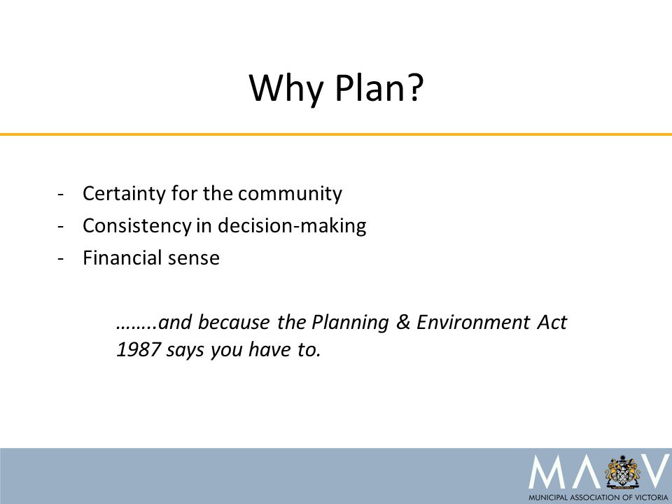 Why Plan? -Certainty for the community -Consistency in decision-making -Financial sense ……..and because the Planning & Environment Act 1987 says you h