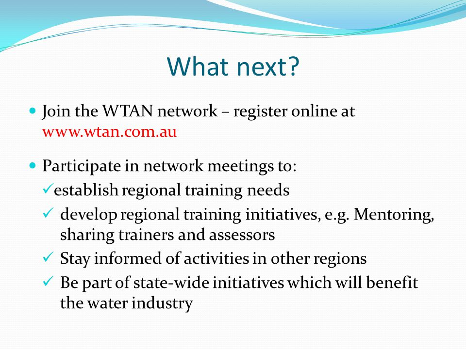 What next? Join the WTAN network – register online at www.wtan.com.au Participate in network meetings to: establish regional training needs develop re