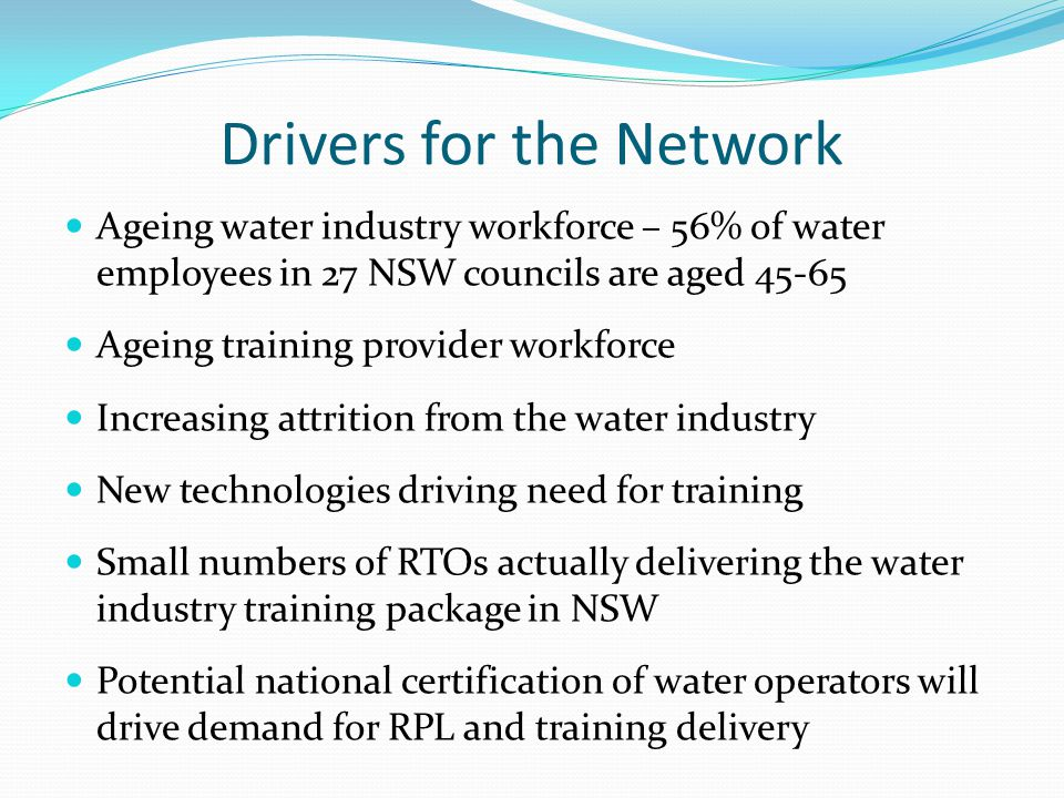 Drivers for the Network Ageing water industry workforce – 56% of water employees in 27 NSW councils are aged 45-65 Ageing training provider workforce