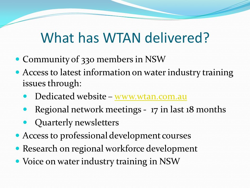 What has WTAN delivered? Community of 330 members in NSW Access to latest information on water industry training issues through: Dedicated website – w
