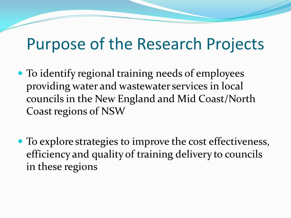 Purpose of the Research Projects To identify regional training needs of employees providing water and wastewater services in local councils in the New