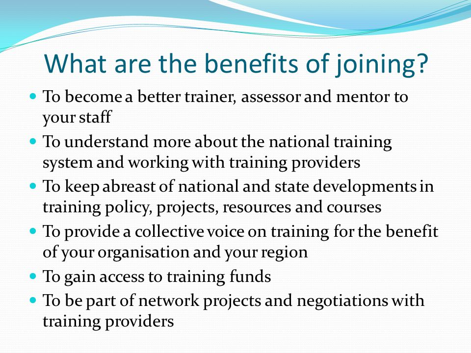 What are the benefits of joining? To become a better trainer, assessor and mentor to your staff To understand more about the national training system