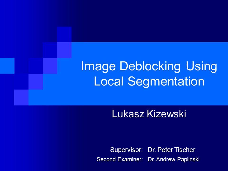 Image Deblocking Using Local Segmentation Lukasz Kizewski Supervisor:Dr. Peter Tischer Second Examiner:Dr. Andrew Paplinski