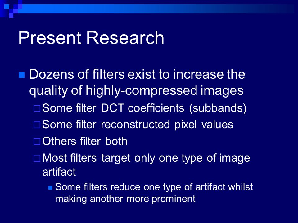 Present Research Dozens of filters exist to increase the quality of highly-compressed images  Some filter DCT coefficients (subbands)  Some filter r