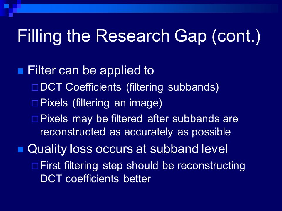 Filling the Research Gap (cont.) Filter can be applied to  DCT Coefficients (filtering subbands)  Pixels (filtering an image)  Pixels may be filter