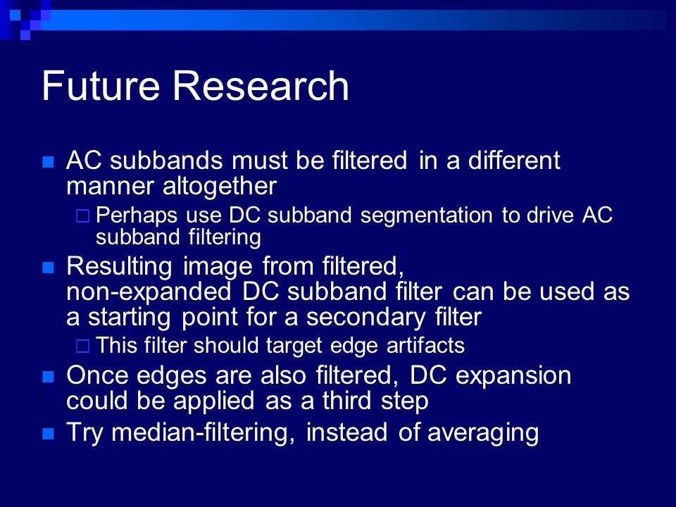 Future Research AC subbands must be filtered in a different manner altogether  Perhaps use DC subband segmentation to drive AC subband filtering Resu