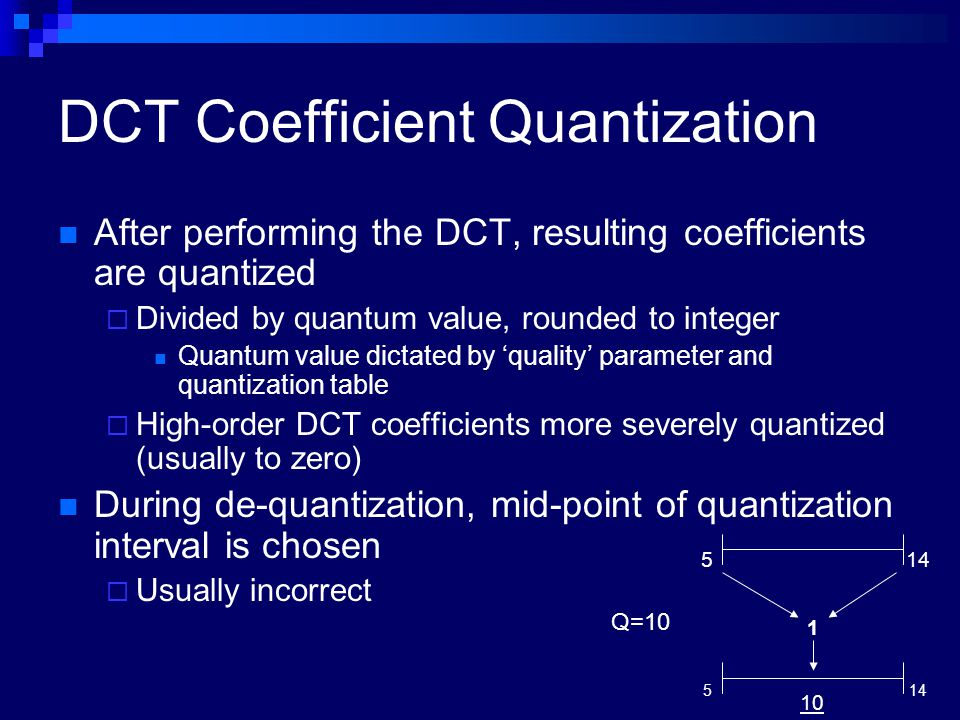 After performing the DCT, resulting coefficients are quantized  Divided by quantum value, rounded to integer Quantum value dictated by 'quality' para