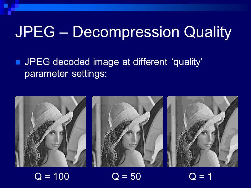 JPEG – Decompression Quality JPEG decoded image at different 'quality' parameter settings: Q = 100Q = 50Q = 1