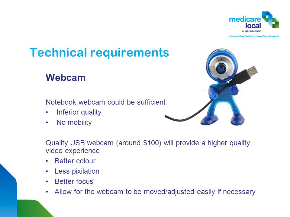 Technical requirements Webcam Notebook webcam could be sufficient Inferior quality No mobility Quality USB webcam (around $100) will provide a higher quality video experience Better colour Less pixilation Better focus Allow for the webcam to be moved/adjusted easily if necessary