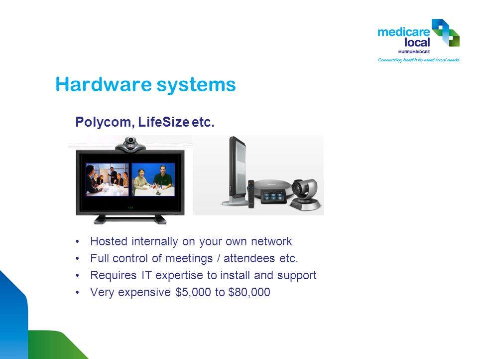 Hardware systems Polycom, LifeSize etc. Hosted internally on your own network Full control of meetings / attendees etc. Requires IT expertise to insta