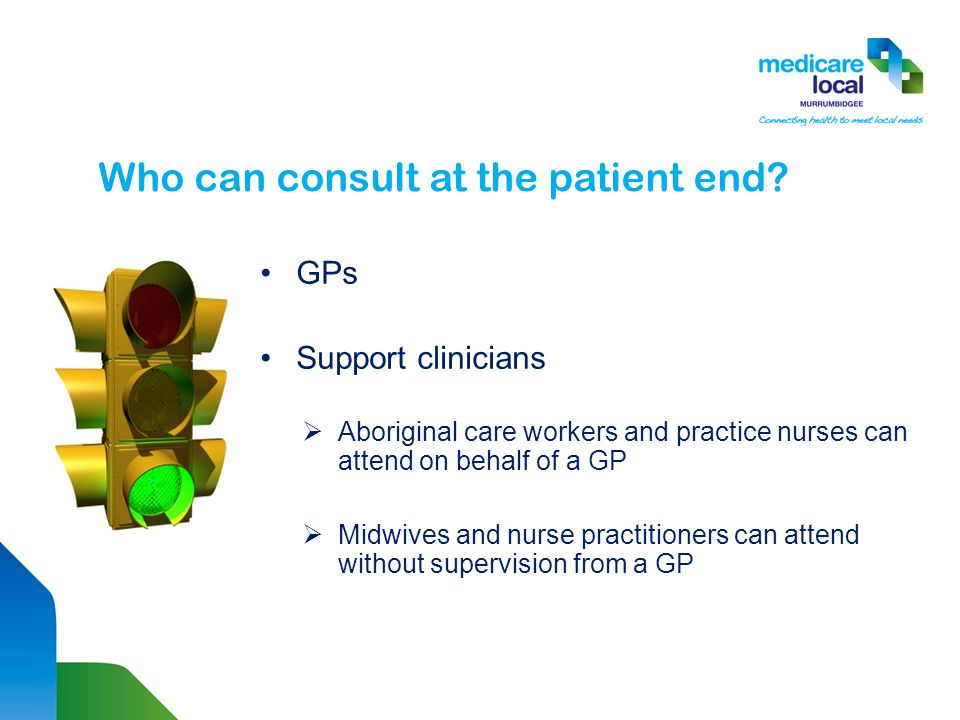 GPs Support clinicians  Aboriginal care workers and practice nurses can attend on behalf of a GP  Midwives and nurse practitioners can attend without supervision from a GP Who can consult at the patient end
