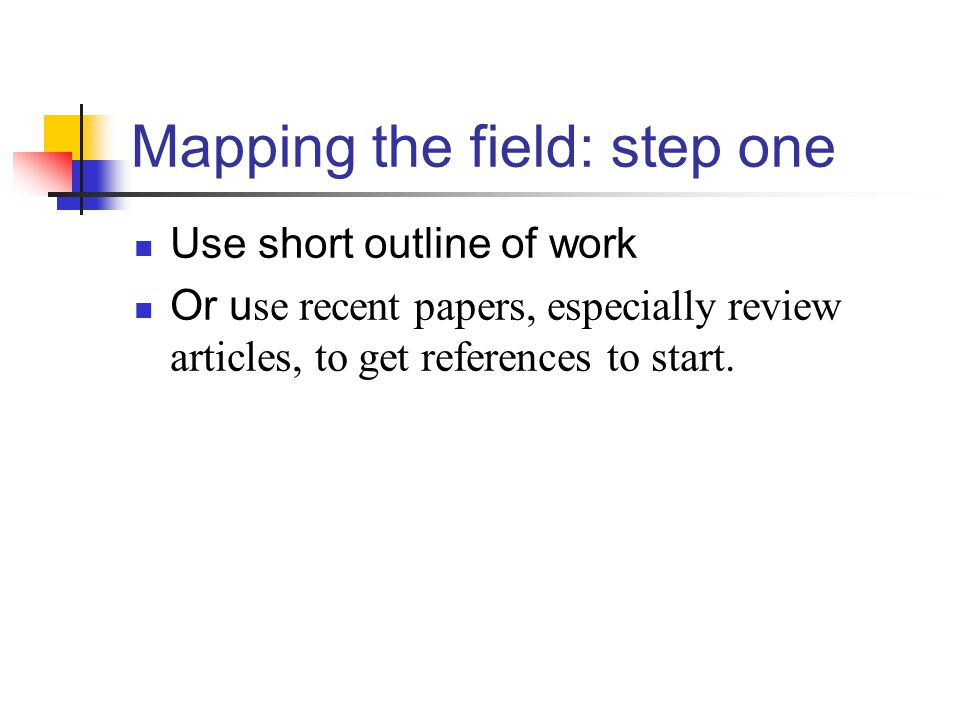 Mapping the field: step one Use short outline of work Or u se recent papers, especially review articles, to get references to start.