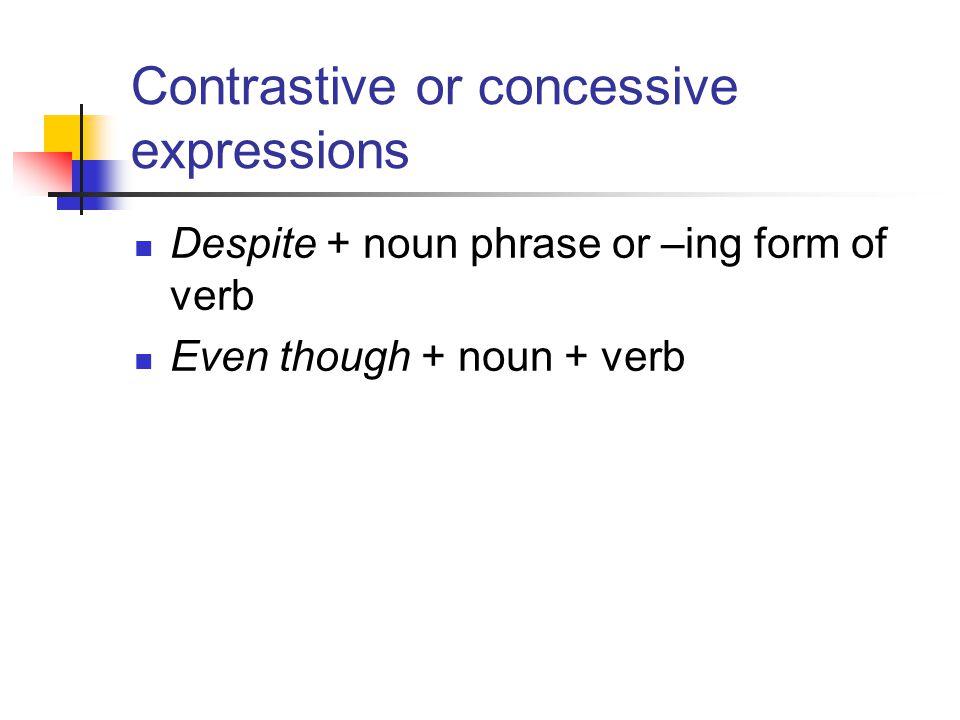 Contrastive or concessive expressions Despite + noun phrase or –ing form of verb Even though + noun + verb