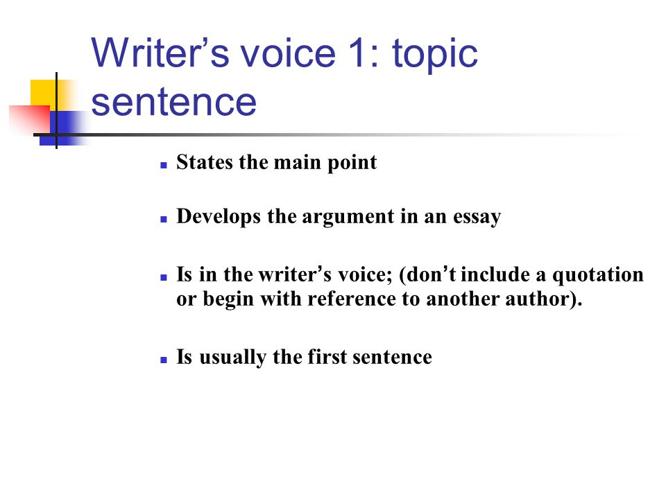 Writer's voice 1: topic sentence States the main point Develops the argument in an essay Is in the writer ' s voice; (don ' t include a quotation or begin with reference to another author).